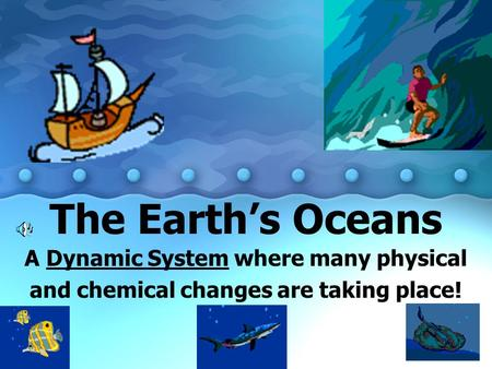 The Earth's Oceans A Dynamic System where many physical and chemical changes are taking place!