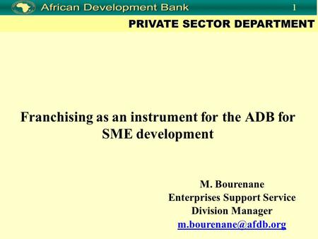 PRIVATE SECTOR DEPARTMENT 1 Franchising as an instrument for the ADB for SME development M. Bourenane Enterprises Support Service Division Manager