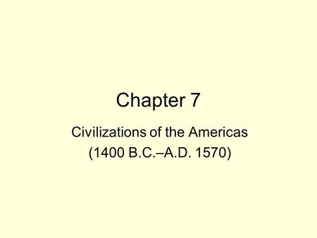Chapter 7 Civilizations of the Americas (1400 B.C.–A.D. 1570)
