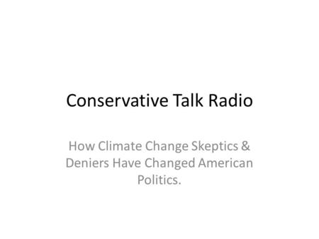 Conservative Talk Radio How Climate Change Skeptics & Deniers Have Changed American Politics.
