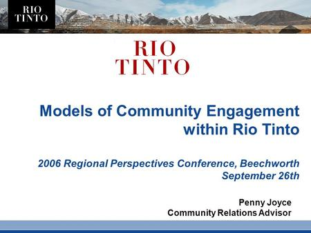 Models of Community Engagement within Rio Tinto 2006 Regional Perspectives Conference, Beechworth September 26th Penny Joyce Community Relations Advisor.