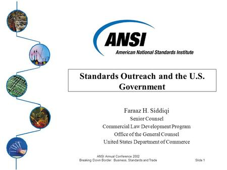 Slide 1 ANSI Annual Conference 2002 Breaking Down Border: Business, Standards and Trade Standards Outreach and the U.S. Government Faraaz H. Siddiqi Senior.
