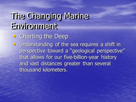 "The Changing Marine Environment Charting the Deep Charting the Deep Understanding of the sea requires a shift in perspective toward a ""geological perspective"""