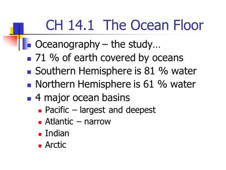 CH 14.1 The Ocean Floor Oceanography – the study… 71 % of earth covered by oceans Southern Hemisphere is 81 % water Northern Hemisphere is 61 % water 4.
