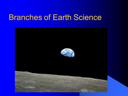 Branches of Earth Science 1.1. ...And if you are looking for remotely sensed images of the Earth, this view is the most remotely sensed image we have.