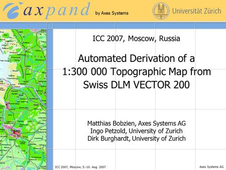 Axes Systems AG by Axes Systems ICC 2007, Moscow, 5.-10. Aug. 2007 ICC 2007, Moscow, Russia Automated Derivation of a 1:300 000 Topographic Map from Swiss.