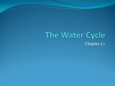 Chapter 2.1. Seventy percent of the earth's surface is covered with water. There is water literally all around us in the form of water vapor, or water.