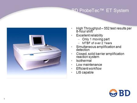 BD ProbeTec™ ET System High Throughput – 552 test results per 8-hour shift Excellent reliability Only 1 moving part MTBF of over 2 Years Simultaneous amplification.