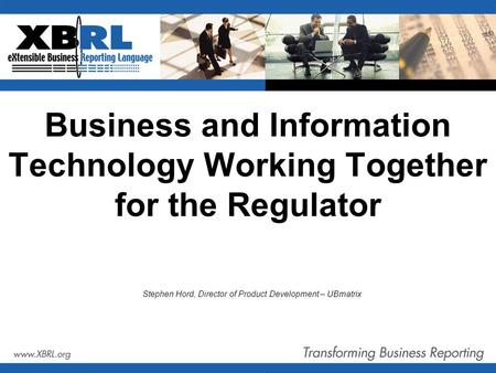Business and Information Technology Working Together for the Regulator Stephen Hord, Director of Product Development – UBmatrix.