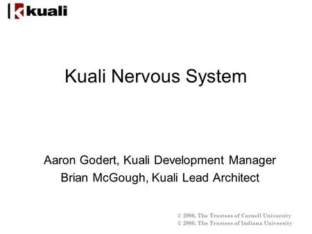 © 2006, The Trustees of Cornell University © 2006, The Trustees of Indiana University Kuali Nervous System Aaron Godert, Kuali Development Manager Brian.