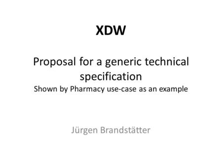 XDW Proposal for a generic technical specification Shown by Pharmacy use-case as an example Jürgen Brandstätter.