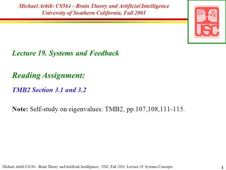 Michael Arbib CS564 - Brain Theory and Artificial Intelligence, USC, Fall 2001. Lecture 19. Systems Concepts 1 Michael Arbib: CS564 - Brain Theory and.