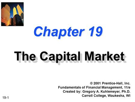 19-1 Chapter 19 The Capital Market © 2001 Prentice-Hall, Inc. Fundamentals of Financial Management, 11/e Created by: Gregory A. Kuhlemeyer, Ph.D. Carroll.