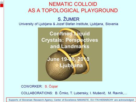 NEMATIC COLLOID AS A TOPOLOGICAL PLAYGROUND 1 S. ŽUMER University of Ljubljana & Jozef Stefan Institute, Ljubljana, Slovenia COWORKER: S. Čopar COLLABORATIONS: