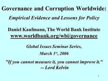 1 Governance and Corruption Worldwide: Empirical Evidence and Lessons for Policy Daniel Kaufmann, The World Bank Institute www.worldbank.org/wbi/governance.