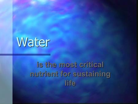 Water is the most critical nutrient for sustaining life.
