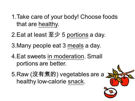 1.Take care of your body! Choose foods that are healthy. 2.Eat at least 至少 5 portions a day. 3.Many people eat 3 meals a day. 4.Eat sweets in moderation.
