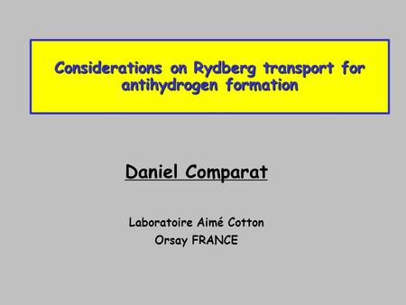 Considerations on Rydberg transport for antihydrogen formation Daniel Comparat Laboratoire Aimé Cotton Orsay FRANCE.