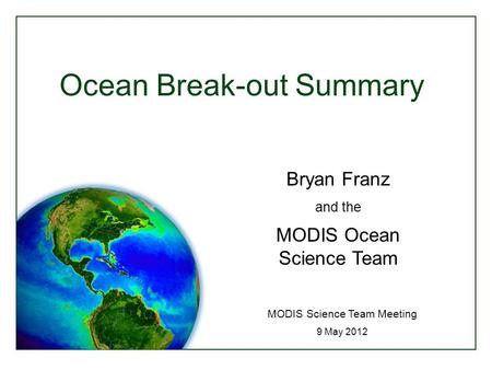 Ocean Break-out Summary MODIS Science Team Meeting 9 May 2012 Bryan Franz and the MODIS Ocean Science Team.