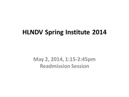HLNDV Spring Institute 2014 May 2, 2014, 1:15-2:45pm Readmission Session.