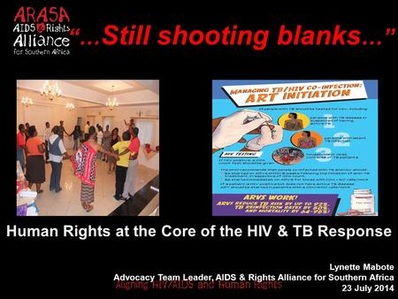 """… Still shooting blanks …"" Human Rights at the Core of the HIV & TB Response Lynette Mabote Advocacy Team Leader, AIDS & Rights Alliance for Southern."