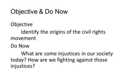 Objective & Do Now Objective Identify the origins of the civil rights movement Do Now What are some injustices in our society today? How are we fighting.