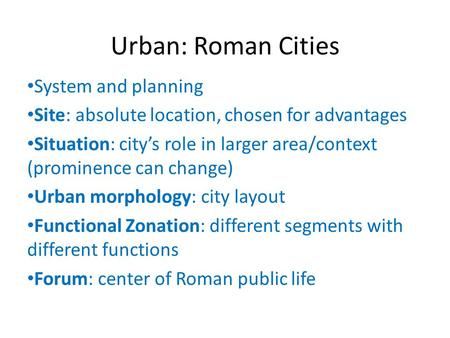 Urban: Roman Cities System and planning Site: absolute location, chosen for advantages Situation: city's role in larger area/context (prominence can change)
