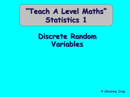 "Discrete Random Variables © Christine Crisp ""Teach A Level Maths"" Statistics 1."