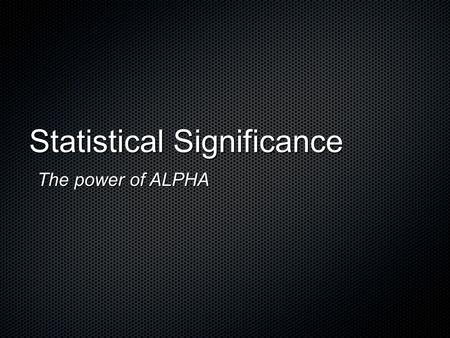 "Statistical Significance The power of ALPHA. "" Significant "" in the statistical sense does not mean "" important. "" It means simply "" not likely to happen."