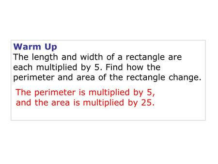 Warm Up The length and width of a rectangle are each multiplied by 5. Find how the perimeter and area of the rectangle change. The perimeter is multiplied.