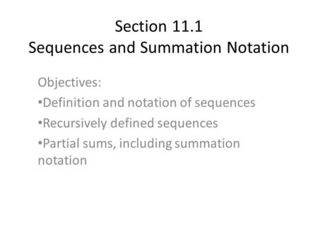 Section 11.1 Sequences and Summation Notation Objectives: Definition and notation of sequences Recursively defined sequences Partial sums, including summation.