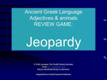 Ancient Greek Language Adjectives & animals REVIEW GAME: Jeopardy © 2006 Ascanius: The Youth Classics Institute. From www.ascaniusyci.orgwww.ascaniusyci.org.