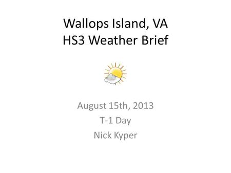 August 15th, 2013 T-1 Day Nick Kyper Wallops Island, VA HS3 Weather Brief.