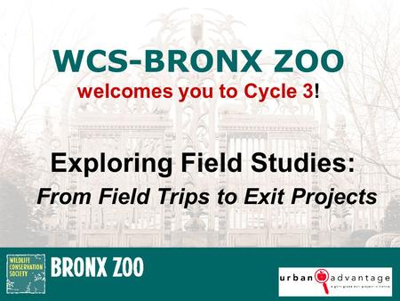 Exploring Field Studies: From Field Trips to Exit Projects WCS-BRONX ZOO welcomes you to Cycle 3!