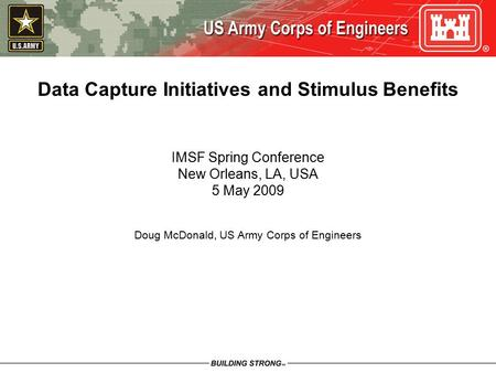 Data Capture Initiatives and Stimulus Benefits IMSF Spring Conference New Orleans, LA, USA 5 May 2009 Doug McDonald, US Army Corps of Engineers.
