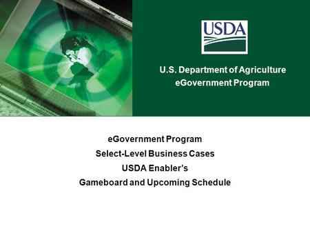 U.S. Department of Agriculture eGovernment Program Select-Level Business Cases USDA Enabler's Gameboard and Upcoming Schedule.