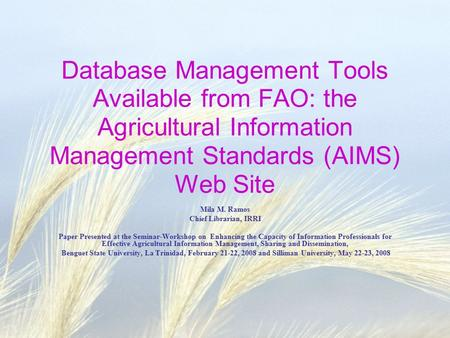 Database Management Tools Available from FAO: the Agricultural Information Management Standards (AIMS) Web Site Mila M. Ramos Chief Librarian, IRRI Paper.