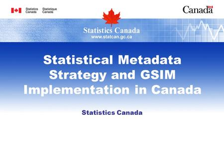 Statistical Metadata Strategy and GSIM Implementation in Canada Statistics Canada.