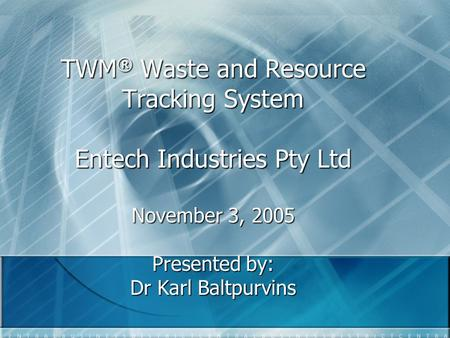 TWM ® Waste and Resource Tracking System Entech Industries Pty Ltd November 3, 2005 Presented by: Dr Karl Baltpurvins.