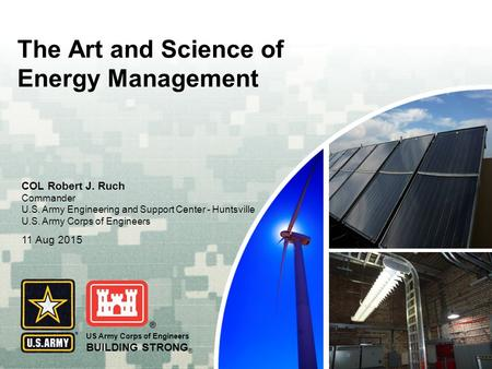 US Army Corps of Engineers BUILDING STRONG ® The Art and Science of Energy Management COL Robert J. Ruch Commander U.S. Army Engineering and Support Center.