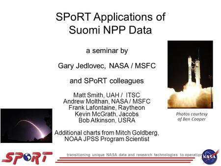 Transitioning unique NASA data and research technologies to operations SPoRT Applications of Suomi NPP Data a seminar by Gary Jedlovec, NASA / MSFC and.