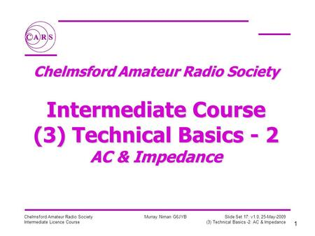 1 Chelmsford Amateur Radio Society Intermediate Licence Course Murray Niman G6JYB Slide Set 17: v1.0, 25-May-2009 (3) Technical Basics -2: AC & Impedance.