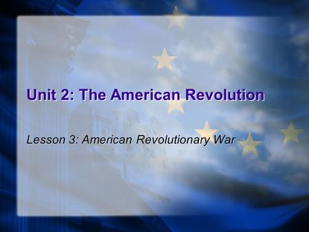 Unit 2: The American Revolution Lesson 3: American Revolutionary War.
