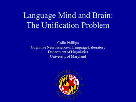 Language Mind and Brain: The Unification Problem Colin Phillips Cognitive Neuroscience of Language Laboratory Department of Linguistics University of Maryland.