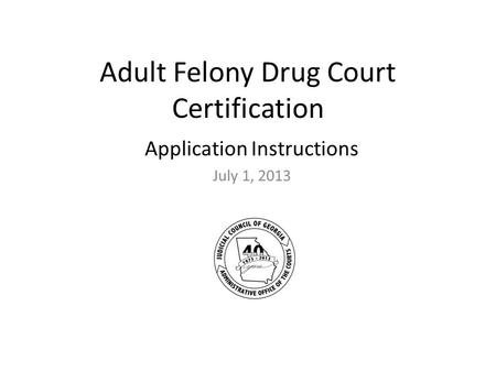 Adult Felony Drug Court Certification Application Instructions July 1, 2013.