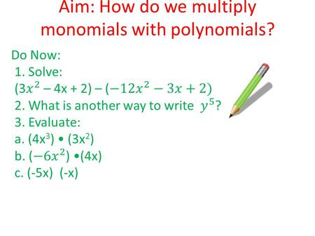 Aim: How do we multiply monomials with polynomials? Do Now: