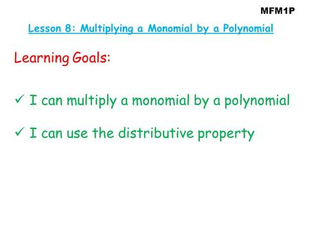 MFM1P Learning Goals: I can multiply a monomial by a polynomial I can use the distributive property Lesson 8: Multiplying a Monomial by a Polynomial.