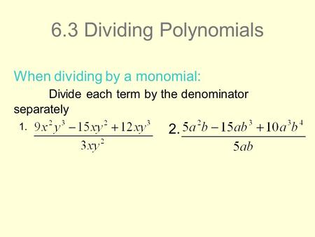 6.3 Dividing Polynomials 1. When dividing by a monomial: Divide each term by the denominator separately 2.