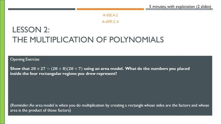 LESSON 2: THE MULTIPLICATION OF POLYNOMIALS A-SSE.A.2 A-APR.C.4 Opening Exercise 5 minutes, with explanation (2 slides) (Reminder: An area model is when.