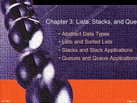 Chapter 3: Lists, Stacks, and Queues Abstract Data Types Lists and Sorted Lists CS 340 Page 34 Stacks and Stack Applications Queues and Queue Applications.
